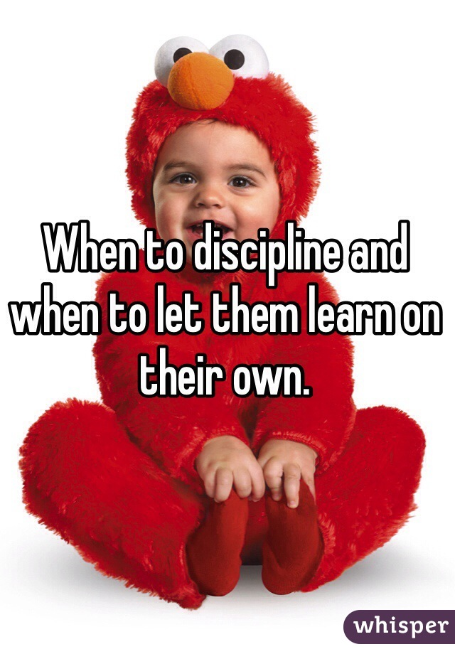 When to discipline and when to let them learn on their own.