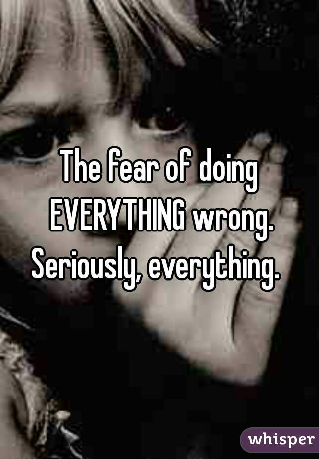 The fear of doing EVERYTHING wrong. Seriously, everything.