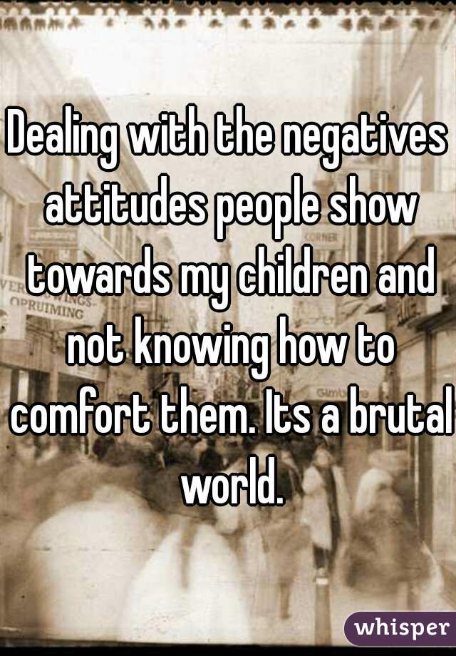 Dealing with the negatives attitudes people show towards my children and not knowing how to comfort them. Its a brutal world.