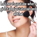 Lol there's youtube where girls tell give tutorials and all that