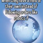 That tends to happen when they have a mind of their own instead of following orders like robots :P