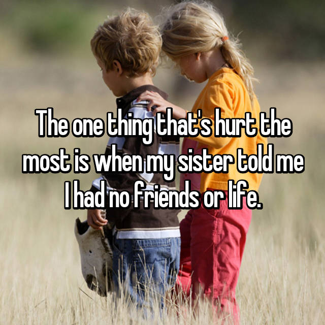 The one thing that's hurt the most is when my sister told me I had no friends or life.