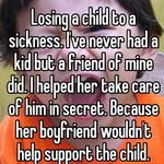 Losing a child to a sickness. I've never had a kid but a friend of mine did. I helped her take care of him in secret. Because her boyfriend wouldn't help support the child.