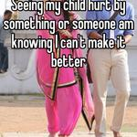 Seeing my child hurt by something or someone am knowing I can't make it better