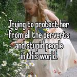 Trying to protect her from all the perverts  and stupid people  in this world.