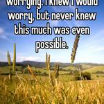 The constant by worrying. I knew I would worry, but never knew this much was even possible.