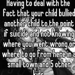 Having to deal with the fact that your child bullied another child to the point if suicide and not knowing where you went wrong or where to go from here in a small town and 5 other kids.