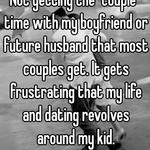 "Not getting the ""couple"" time with my boyfriend or future husband that most couples get. It gets frustrating that my life and dating revolves around my kid."