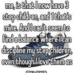 The most difficult part for me, is that I now have 3 step children, and 1 that's mine. And I can't seem to find a balance where I can discipline my step children, even though I love them as my own.