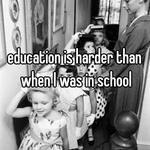 education is harder than when I was in school