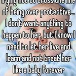 Trying not to cross the line of being over protective... I don't want anything to happen to her, but I know I need to let her live and learn and not treat her like a baby forever