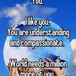 You.   I like you.  You are understanding and compassionate.    World needs a million more of you.