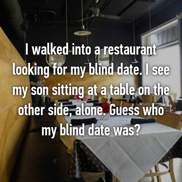 I walked into a restaurant looking for my blind date. I see my son sitting at a table on the other side, alone. Guess who my blind date was?