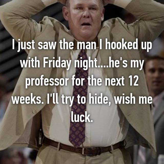 I just saw the man I hooked up with Friday night....he's my professor for the next 12 weeks. I'll try to hide, wish me luck.