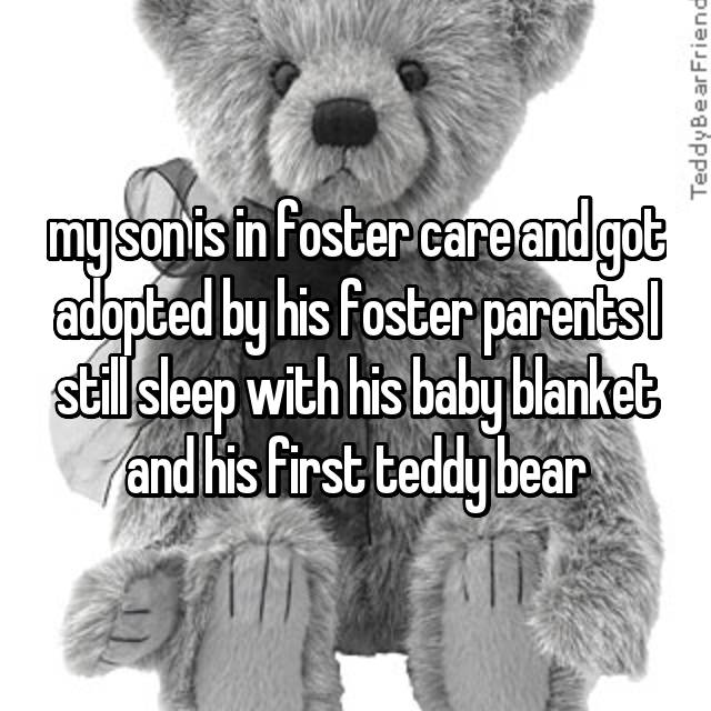 my son is in foster care and got adopted by his foster parents I still sleep with his baby blanket and his first teddy bear