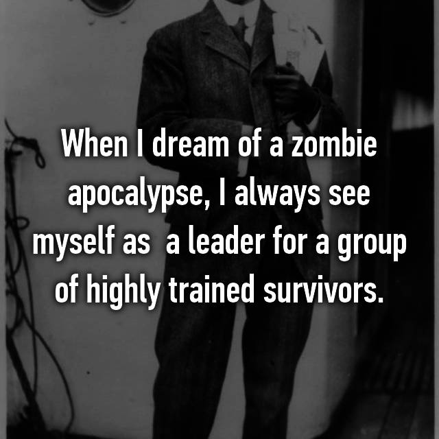 When I dream of a zombie apocalypse, I always see myself as  a leader for a group of highly trained survivors.