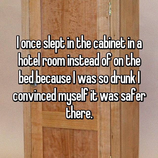 I once slept in the cabinet in a hotel room instead of on the bed because I was so drunk I convinced myself it was safer there.