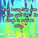 Never having time alone or even quiet time.  Its enough to make me nutty.