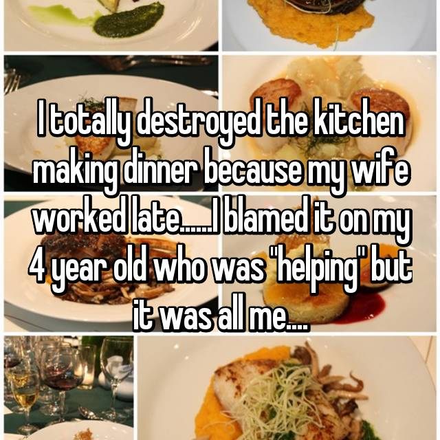 "I totally destroyed the kitchen making dinner because my wife worked late......I blamed it on my 4 year old who was ""helping"" but it was all me...."