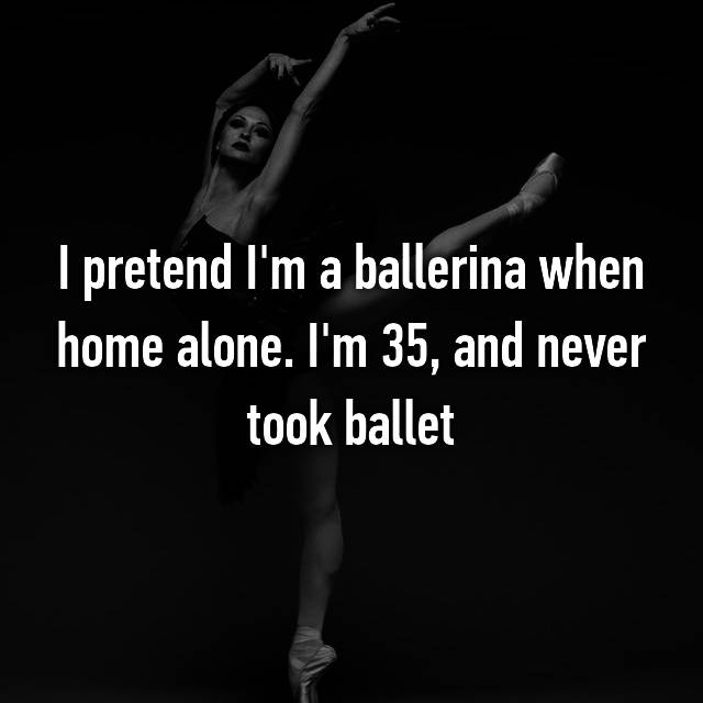 I pretend I'm a ballerina when home alone. I'm 35, and never took ballet