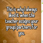 This is why I always liked it when the teacher assigns your group/partners for you.