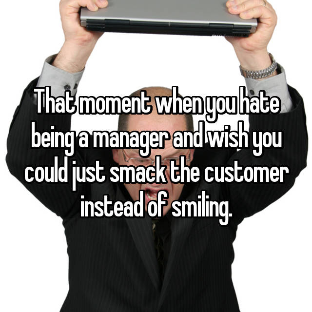 That moment when you hate being a manager and wish you could just smack the customer instead of smiling.
