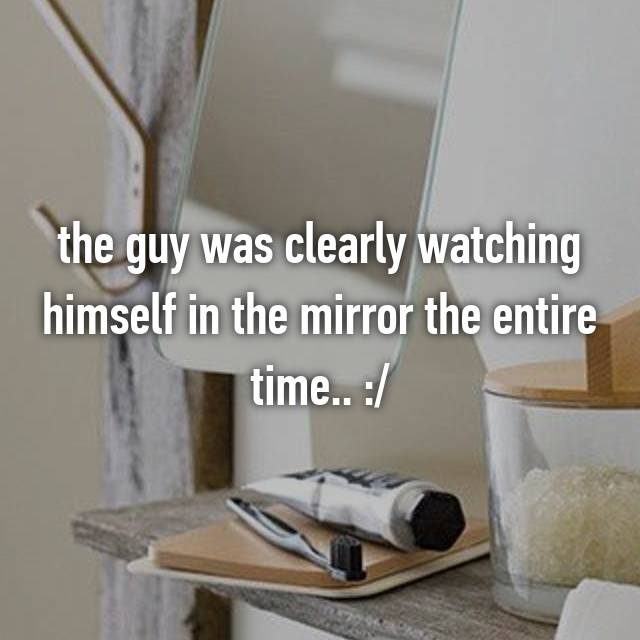 the guy was clearly watching himself in the mirror the entire time.. :/