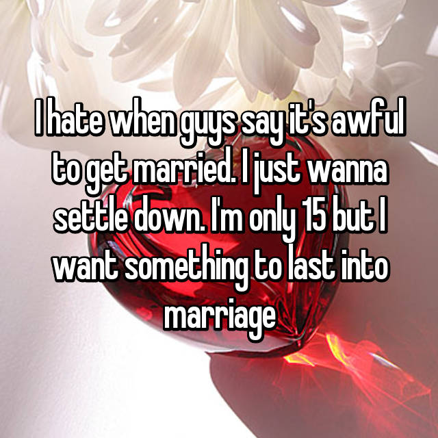 I hate when guys say it's awful to get married. I just wanna settle down. I'm only 15 but I want something to last into marriage😞