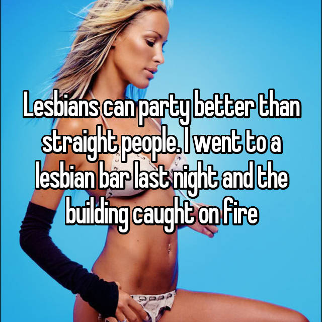 Lesbians can party better than straight people. I went to a lesbian bar last night and the building caught on fire