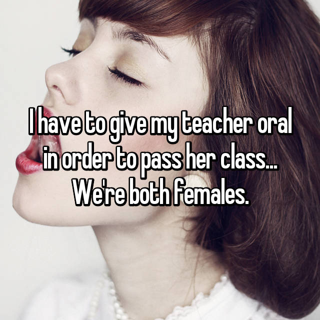 I have to give my teacher oral in order to pass her class... We're both females.