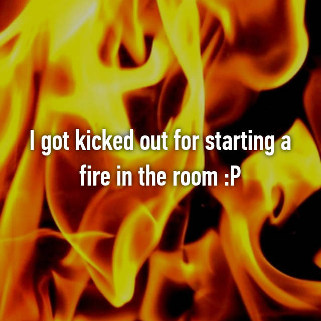 I got kicked out for starting a fire in the room :P