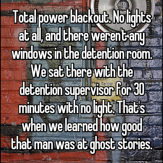 Total power blackout. No lights at all, and there weren't any windows in the detention room. We sat there with the detention supervisor for 30 minutes with no light. That's when we learned how good that man was at ghost stories.