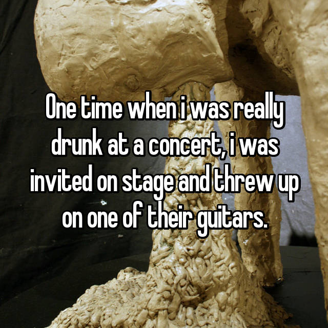 One time when i was really drunk at a concert, i was invited on stage and threw up on one of their guitars.