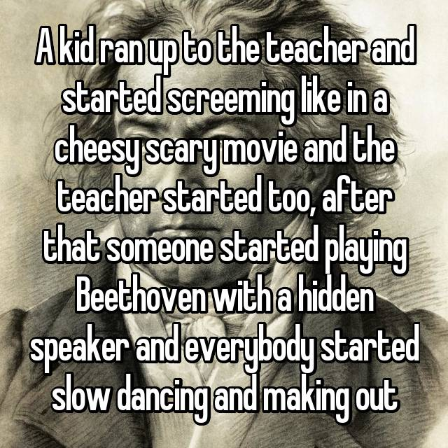 A kid ran up to the teacher and started screeming like in a cheesy scary movie and the teacher started too, after that someone started playing Beethoven with a hidden speaker and everybody started slow dancing and making out