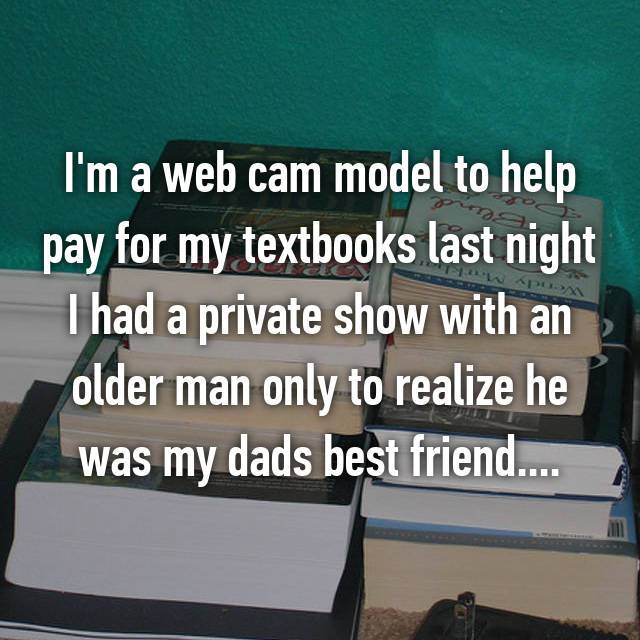 I'm a web cam model to help pay for my textbooks last night I had a private show with an older man only to realize he was my dads best friend....