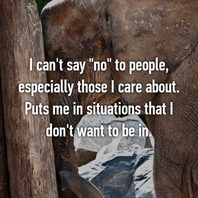 """I can't say """"no"""" to people, especially those I care about. Puts me in situations that I don't want to be in."""
