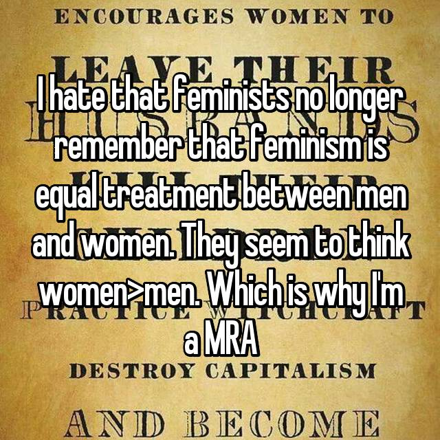 I hate that feminists no longer remember that feminism is equal treatment between men and women. They seem to think women>men. Which is why I'm a MRA