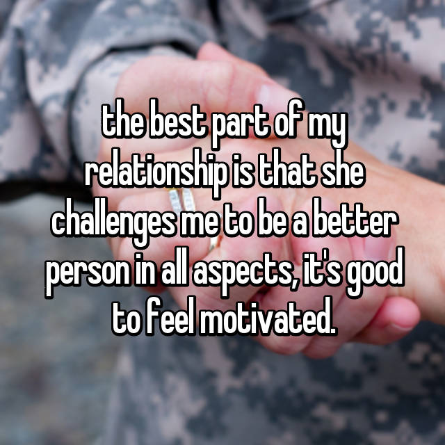 the best part of my relationship is that she challenges me to be a better person in all aspects, it's good to feel motivated.