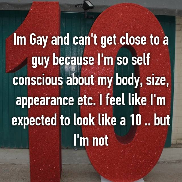 Im Gay and can't get close to a guy because I'm so self conscious about my body, size, appearance etc. I feel like I'm expected to look like a 10 .. but I'm not