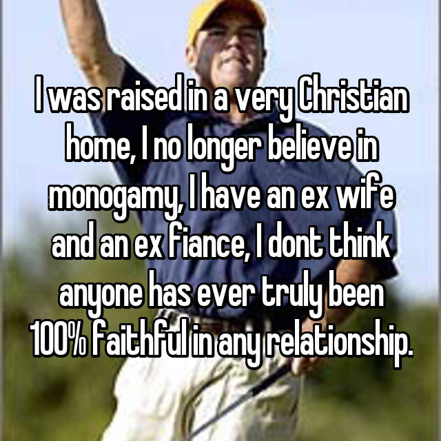I was raised in a very Christian home, I no longer believe in monogamy, I have an ex wife and an ex fiance, I dont think anyone has ever truly been 100% faithful in any relationship.
