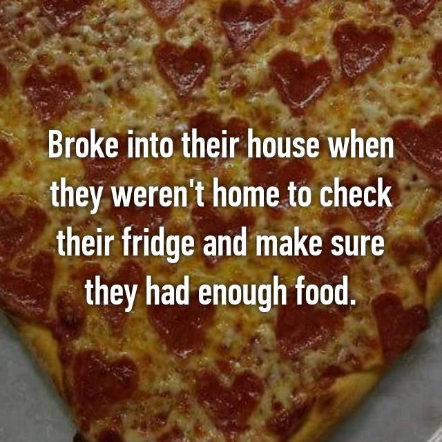 Broke into their house when they weren't home to check their fridge and make sure they had enough food.