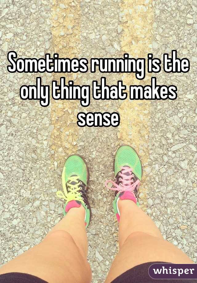 Sometimes running is the only thing that makes sense