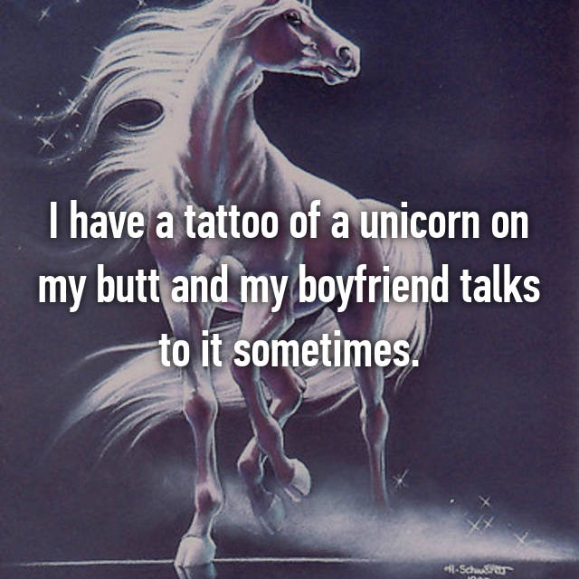I have a tattoo of a unicorn on my butt and my boyfriend talks to it sometimes.