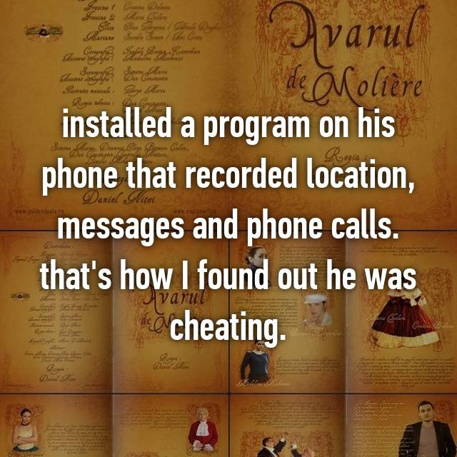 installed a program on his phone that recorded location, messages and phone calls. that's how I found out he was cheating.