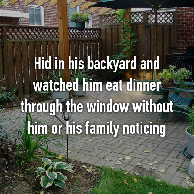 Hid in his backyard and watched him eat dinner through the window without him or his family noticing