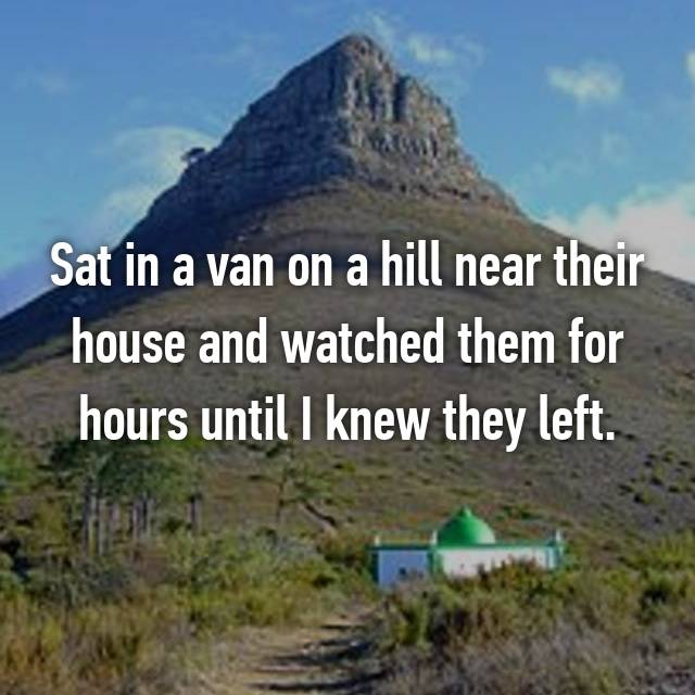 Sat in a van on a hill near their house and watched them for hours until I knew they left.