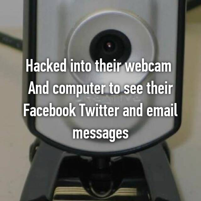 Hacked into their webcam  And computer to see their Facebook Twitter and email messages
