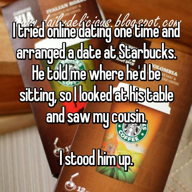 I tried online dating one time and arranged a date at Starbucks. He told me where he'd be sitting, so I looked at his table and saw my cousin.  I stood him up.