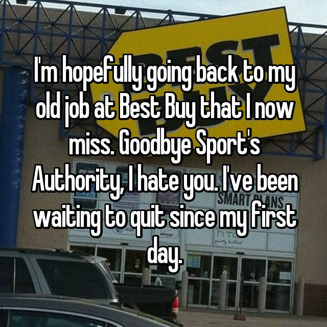 I'm hopefully going back to my old job at Best Buy that I now miss. Goodbye Sport's Authority, I hate you. I've been waiting to quit since my first day.