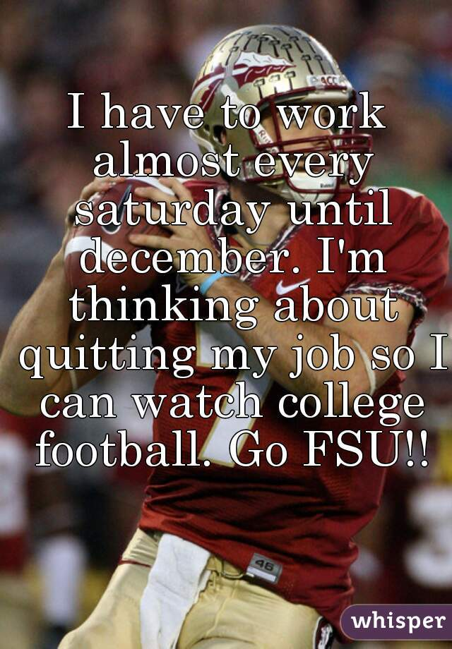 I have to work almost every saturday until december. I'm thinking about quitting my job so I can watch college football. Go FSU!!